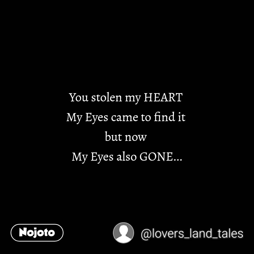 You stolen my HEART  My Eyes came to find it  but now  My Eyes also GONE...