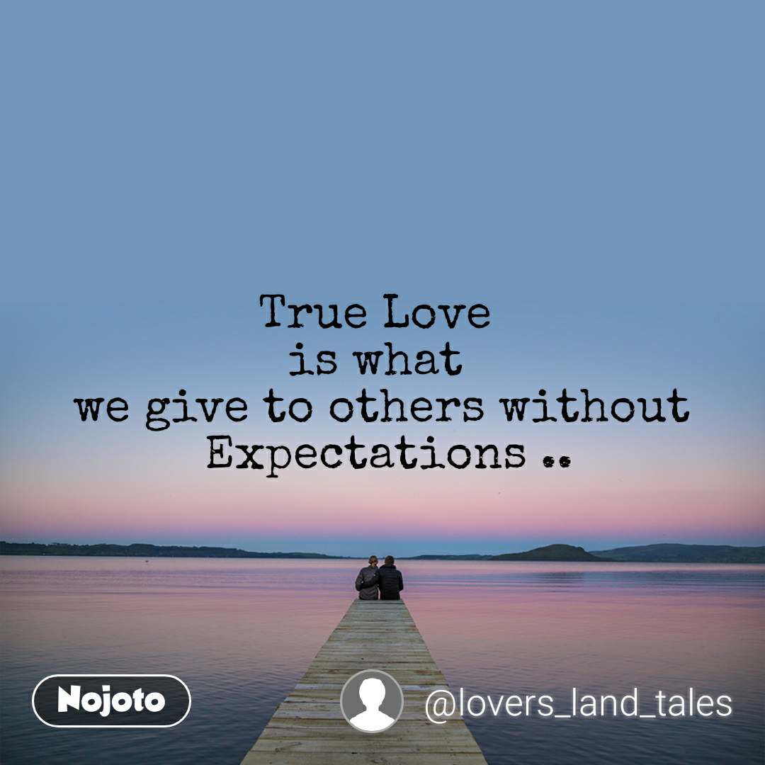 True Love  is what  we give to others without  Expectations ..