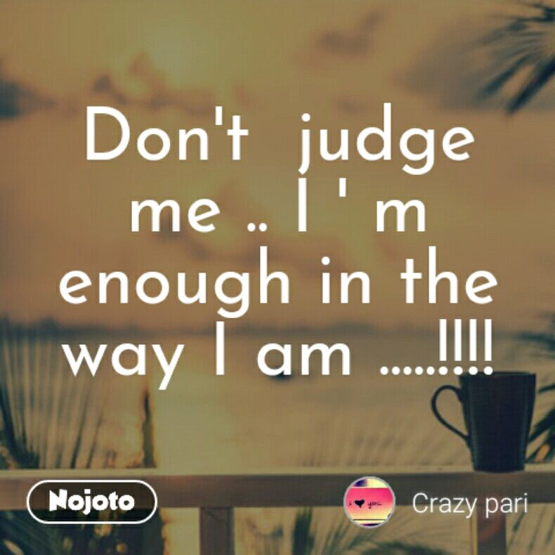 Dont Judge Me I M Enough In The Way I Am Quotes