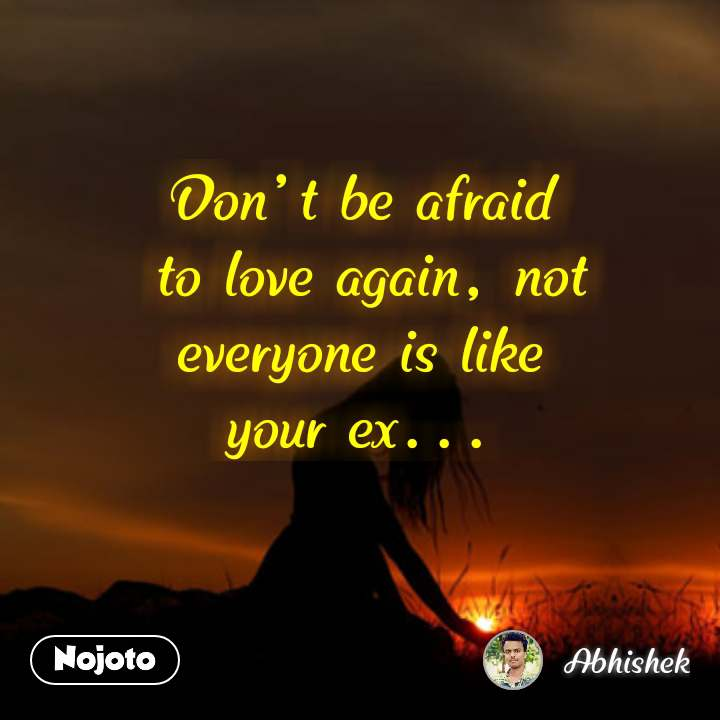 Dont Be Afraid To Love Again Not Everyone Is Like Your Ex