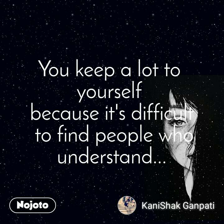 You keep a lot to  yourself  because it's difficult  to find people who understand...