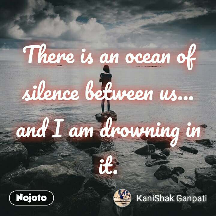 There is an ocean of silence between us… and I am drowning in it.