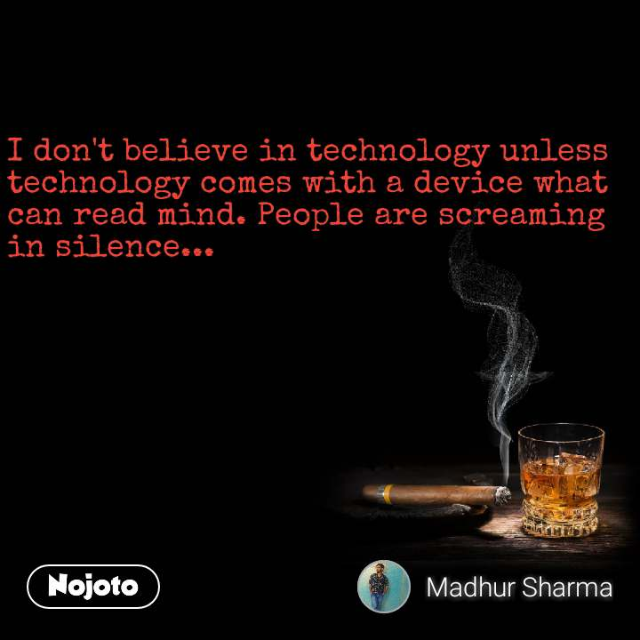 I don't believe in technology unless technology comes with a device what can read mind. People are screaming in silence...