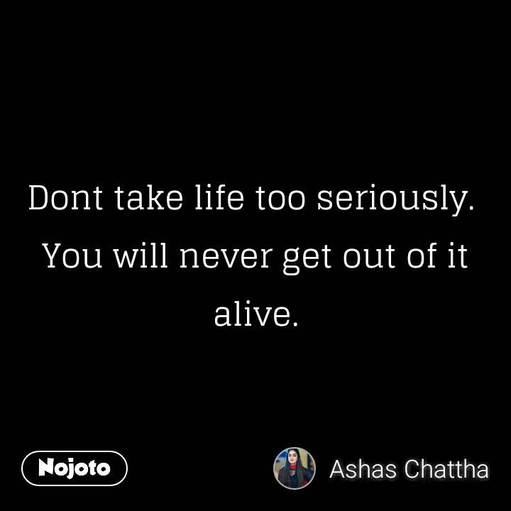 Dont take life too seriously.  You will never get out of it alive.