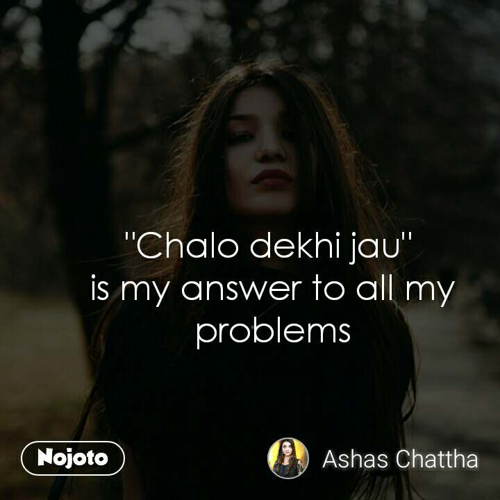 """""""Chalo dekhi jau""""  is my answer to all my problems"""