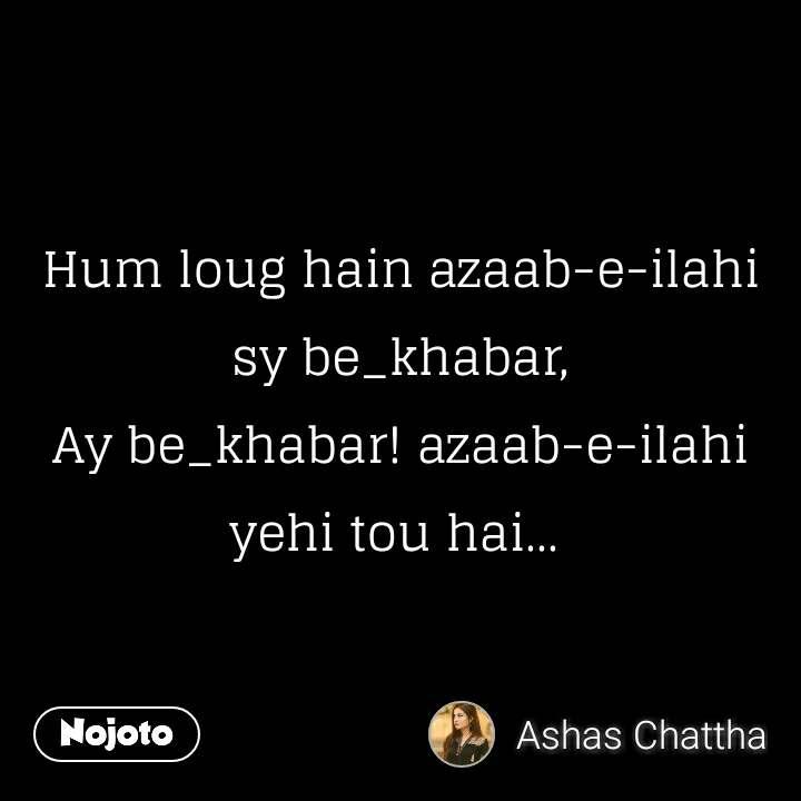Hum loug hain azaab-e-ilahi sy be_khabar, Ay be_khabar! azaab-e-ilahi yehi tou hai...