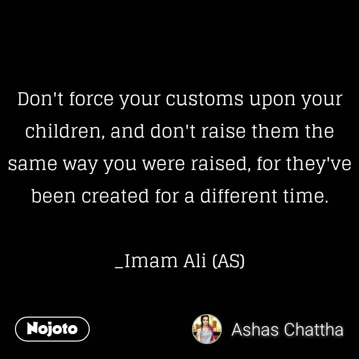 Don't force your customs upon your children, and don't raise them the same way you were raised, for they've been created for a different time.  _Imam Ali (AS)