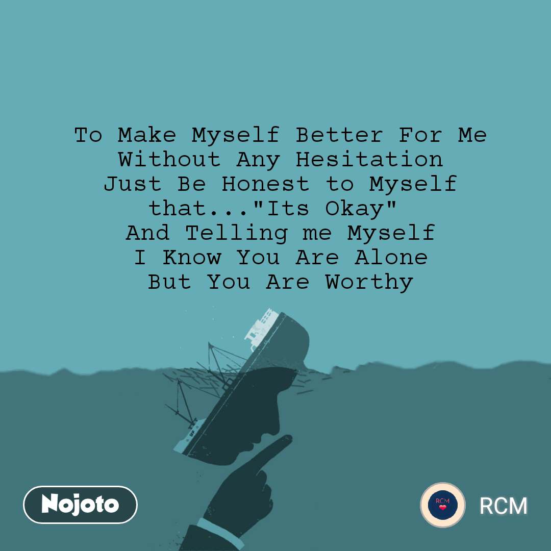 "To Make Myself Better For Me Without Any Hesitation Just Be Honest to Myself that...""Its Okay""  And Telling me Myself I Know You Are Alone But You Are Worthy"