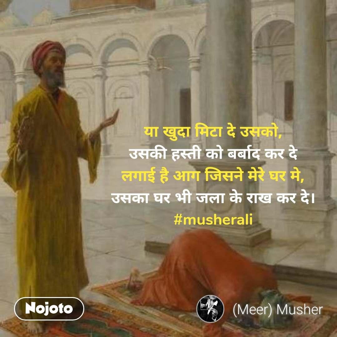 या खुदा मिटा दे उसको, उसकी हस्ती को बर्बाद कर दे लगाई है आग जिसने मेरे घर मे, उसका घर भी जला के राख कर दे। #musherali