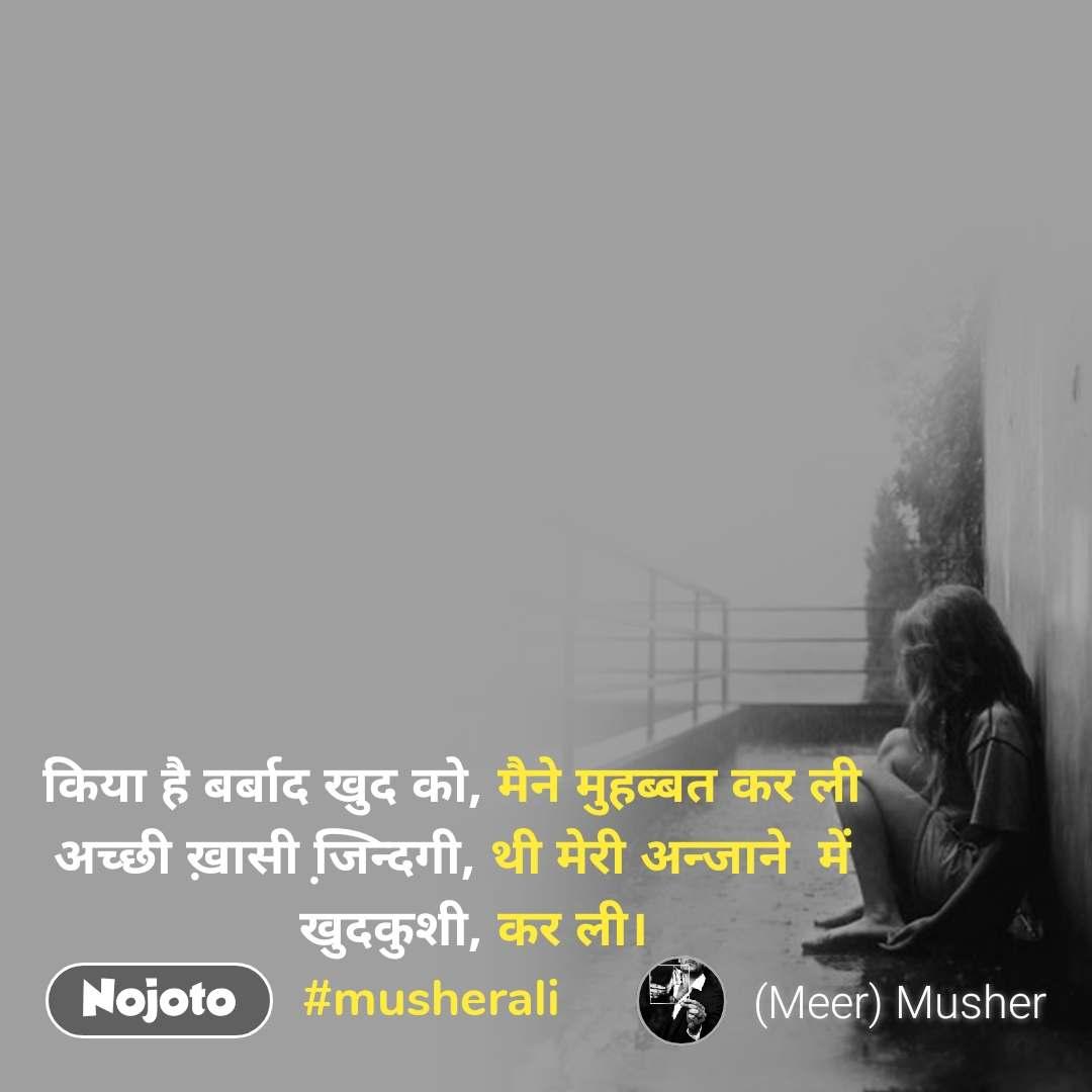 किया है बर्बाद खुद को, मैने मुहब्बत कर ली            अच्छी ख़ासी जि़न्दगी, थी मेरी अन्जाने  में              खुदकुशी, कर ली।        #musherali
