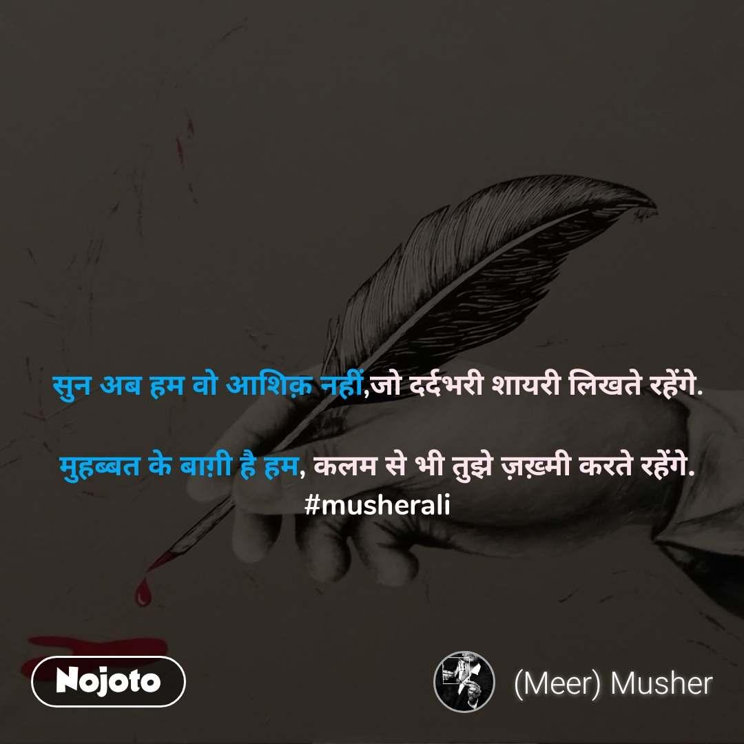 सुन अब हम वो आशिक़ नहीं,जो दर्दभरी शायरी लिखते रहेंगे.  मुहब्बत के बाग़ी है हम, कलम से भी तुझे ज़ख़्मी करते रहेंगे. #musherali