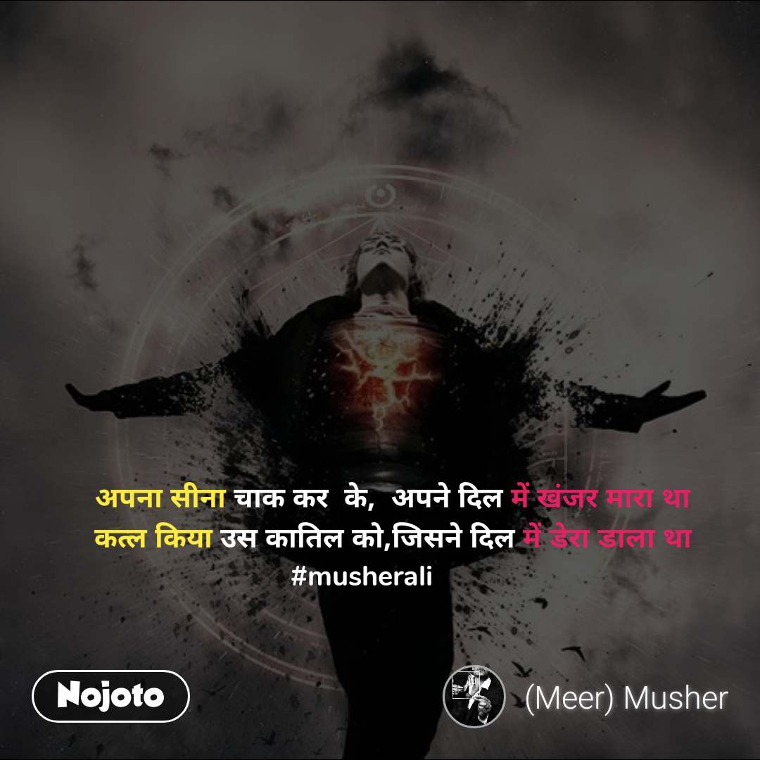 अपना सीना चाक कर  के,  अपने दिल में खंजर मारा था          कत्ल किया उस कातिल को,जिसने दिल में डेरा डाला था  #musherali