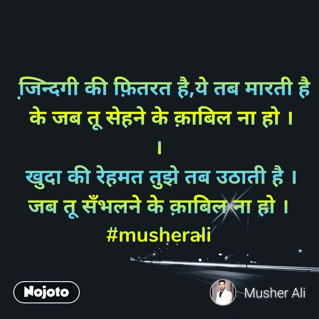 जि़न्दगी की फ़ितरत है,ये तब मारती है   के जब तू सेहने के क़ाबिल ना हो । ।  खुदा की रेहमत तुझे तब उठाती है । जब तू सँभलने के क़ाबिल ना हो । #musherali