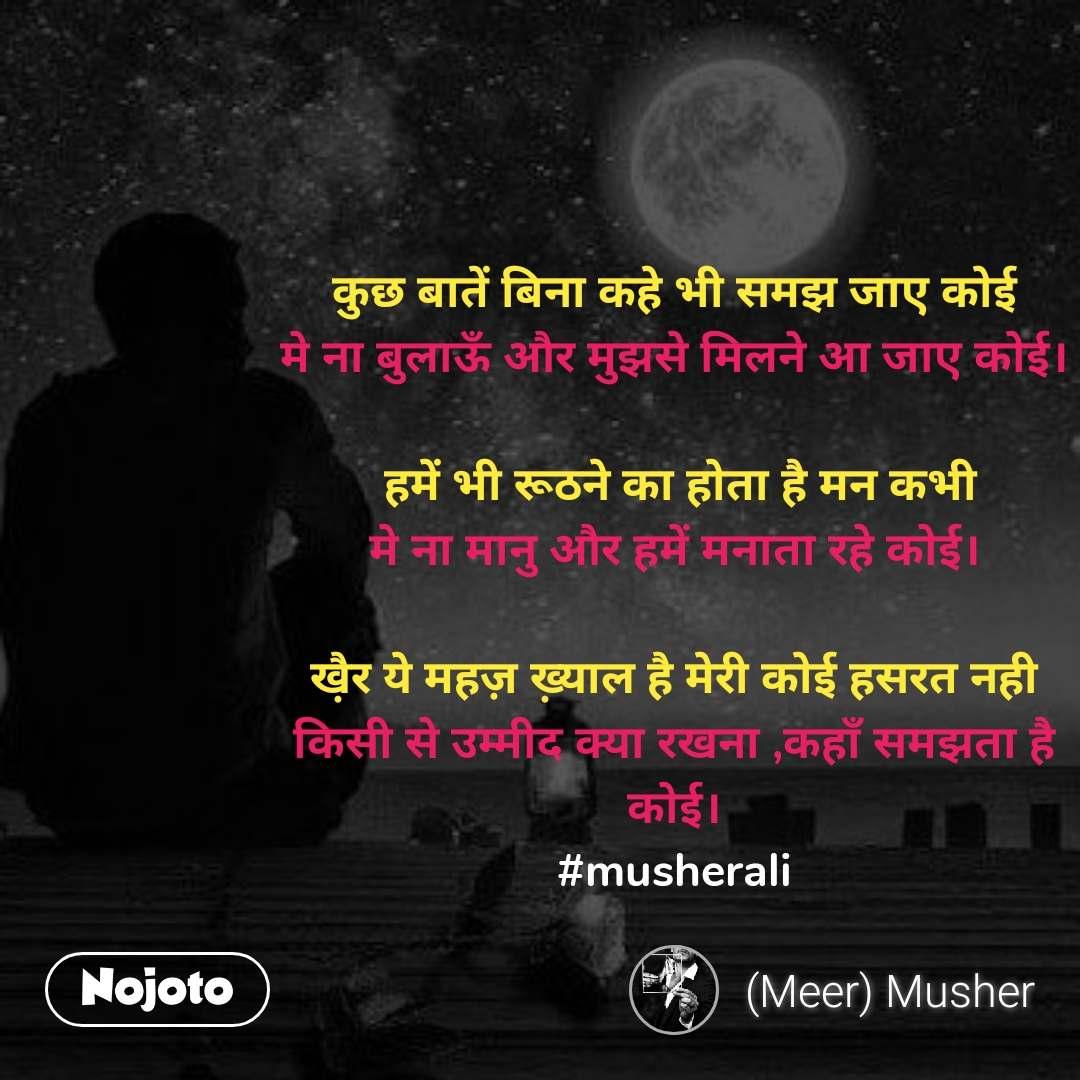 कुछ बातें बिना कहे भी समझ जाए कोई मे ना बुलाऊँ और मुझसे मिलने आ जाए कोई।   हमें भी रूठने का होता है मन कभी मे ना मानु और हमें मनाता रहे कोई।  खै़र ये महज़ ख़्याल है मेरी कोई हसरत नही किसी से उम्मीद क्या रखना ,कहाँ समझता है कोई। #musherali