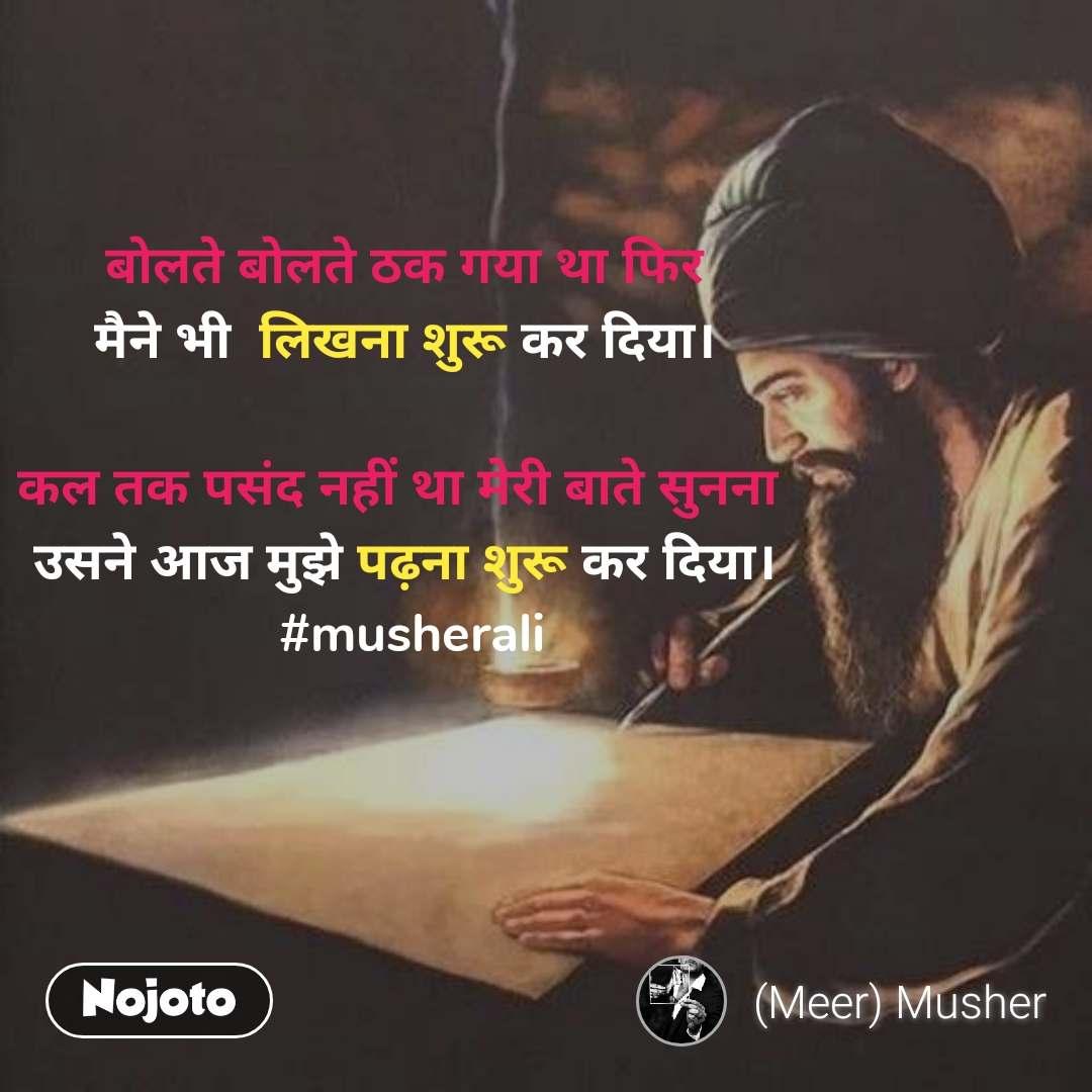 बोलते बोलते ठक गया था फिर मैने भी  लिखना शुरू कर दिया।  कल तक पसंद नहीं था मेरी बाते सुनना  उसने आज मुझे पढ़ना शुरू कर दिया।  #musherali