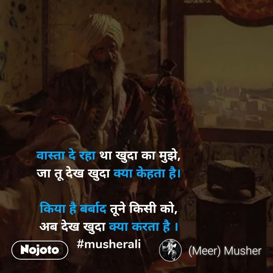 वास्ता दे रहा था खुदा का मुझे, जा तू देख खुदा क्या केहता है।  किया है बर्बाद तूने किसी को, अब देख खुदा क्या करता है । #musherali