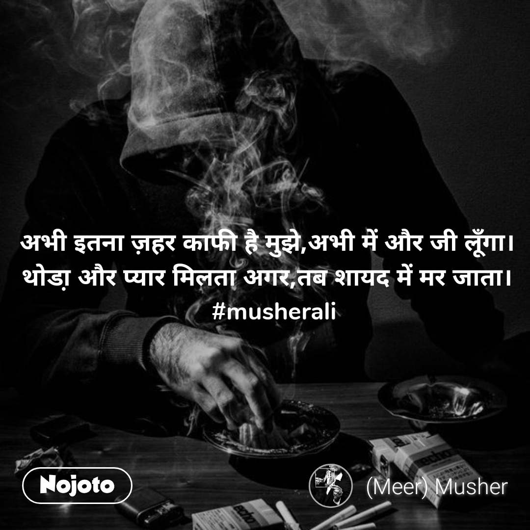 अभी इतना ज़हर काफी है मुझे,अभी में और जी लूँगा।   थोडा़ और प्यार मिलता अगर,तब शायद में मर जाता।    #musherali
