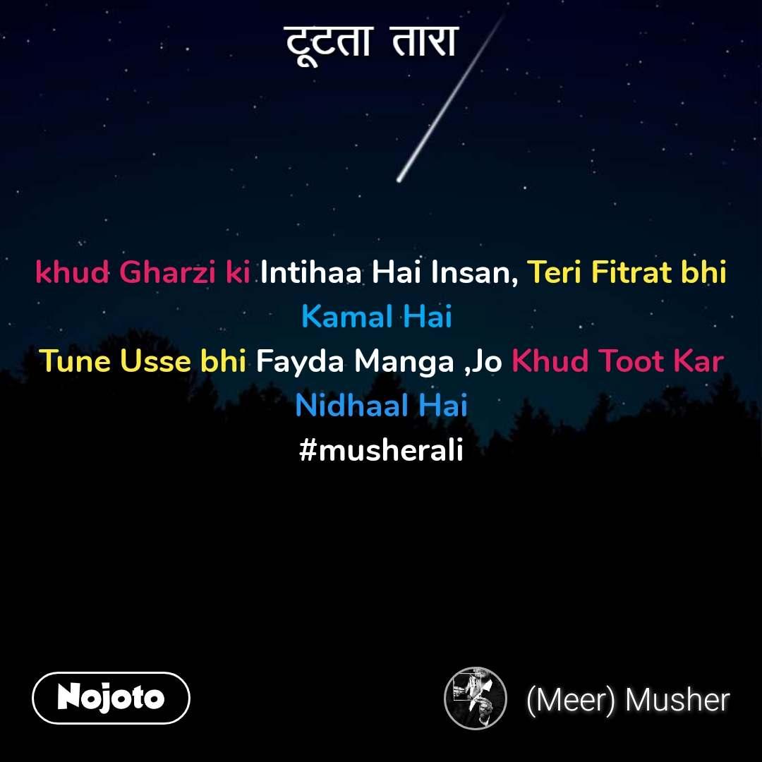 टूटता तारा  khud Gharzi ki Intihaa Hai Insan, Teri Fitrat bhi Kamal Hai  Tune Usse bhi Fayda Manga ,Jo Khud Toot Kar Nidhaal Hai #musherali