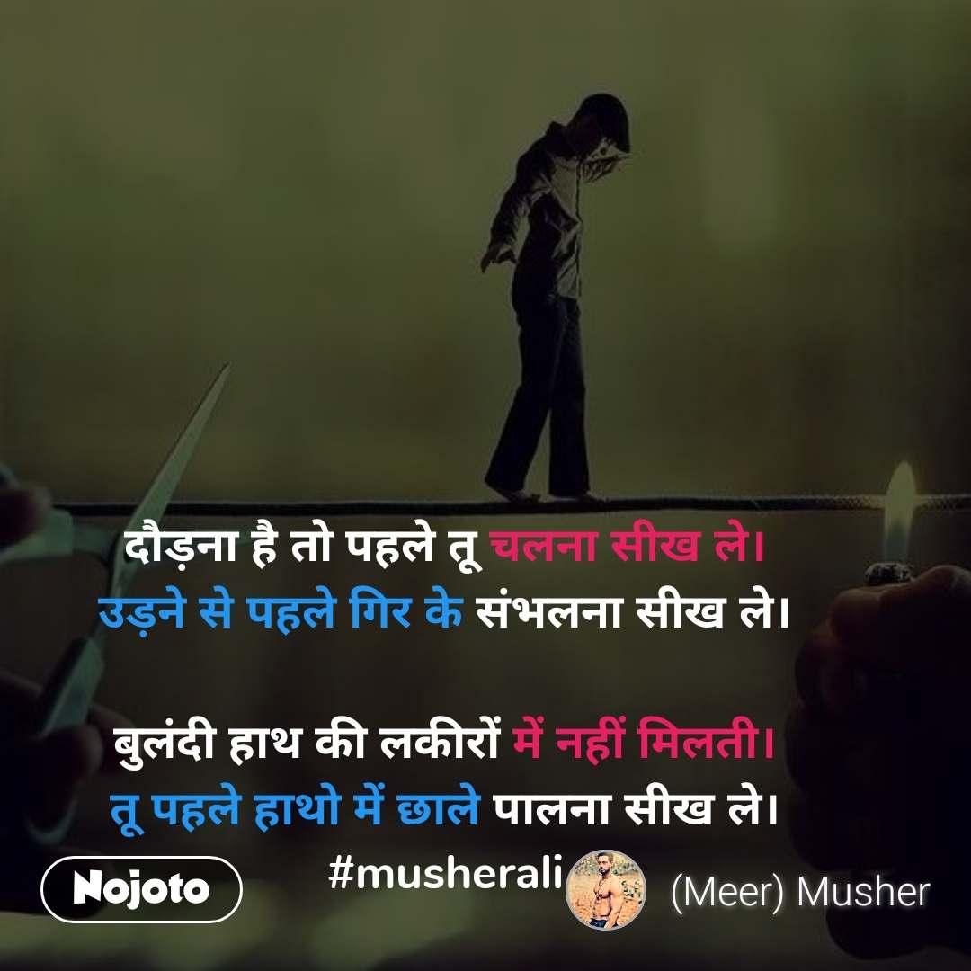 दौड़ना है तो पहले तू चलना सीख ले। उड़ने से पहले गिर के संभलना सीख ले।  बुलंदी हाथ की लकीरों में नहीं मिलती। तू पहले हाथो में छाले पालना सीख ले। #musherali