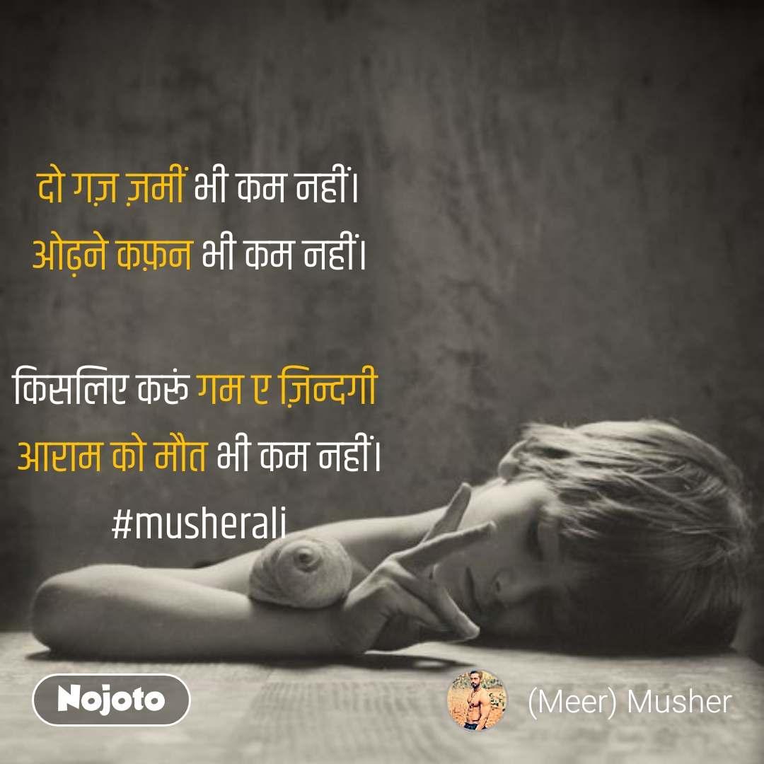 दो गज़ ज़मीं भी कम नहीं। ओढ़ने कफ़न भी कम नहीं।  किसलिए करूं गम ए ज़िन्दगी  आराम को मौत भी कम नहीं। #musherali