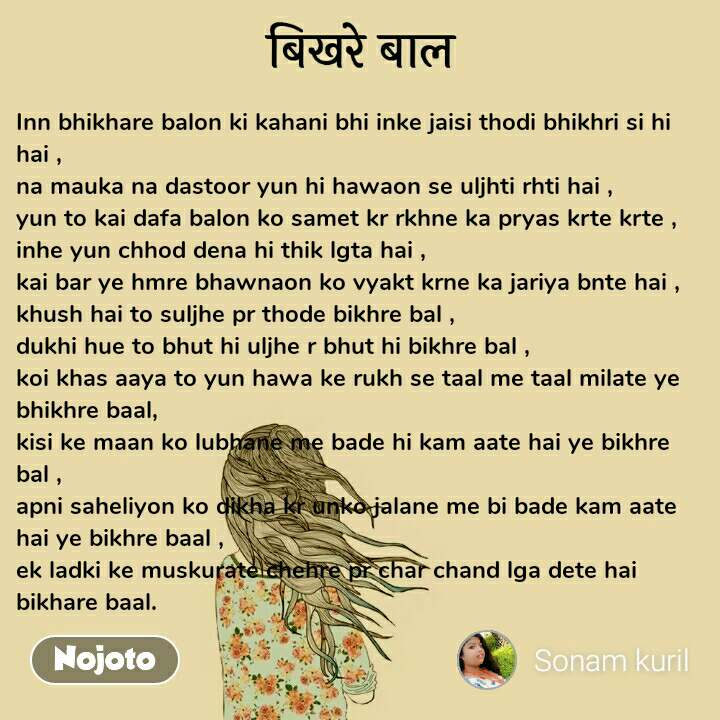 बिखरे बाल Inn bhikhare balon ki kahani bhi inke jaisi thodi bhikhri si hi hai , na mauka na dastoor yun hi hawaon se uljhti rhti hai , yun to kai dafa balon ko samet kr rkhne ka pryas krte krte ,  inhe yun chhod dena hi thik lgta hai , kai bar ye hmre bhawnaon ko vyakt krne ka jariya bnte hai , khush hai to suljhe pr thode bikhre bal , dukhi hue to bhut hi uljhe r bhut hi bikhre bal , koi khas aaya to yun hawa ke rukh se taal me taal milate ye bhikhre baal, kisi ke maan ko lubhane me bade hi kam aate hai ye bikhre bal , apni saheliyon ko dikha kr unko jalane me bi bade kam aate hai ye bikhre baal , ek ladki ke muskurate chehre pr char chand lga dete hai bikhare baal.