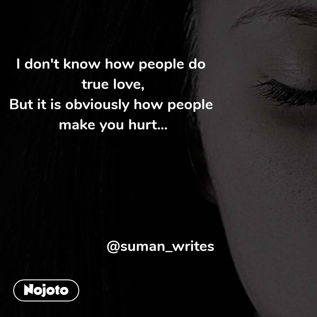 I don't know how people do  true love, But it is obviously how people  make you hurt...                             @suman_writes