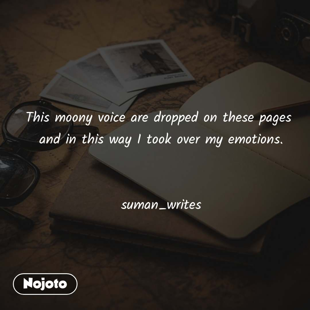 #OpenPoetry This moony voice are dropped on these pages  and in this way I took over my emotions.   suman_writes
