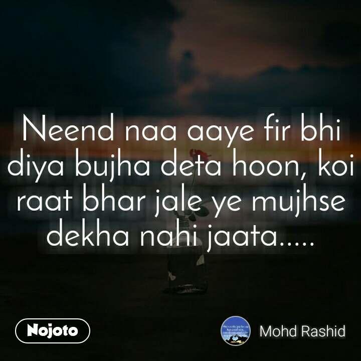 Neend naa aaye fir bhi diya bujha deta hoon, koi raat bhar jale ye mujhse dekha nahi jaata.....