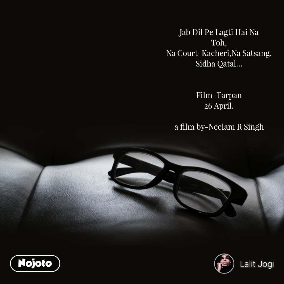 Jab Dil Pe Lagti Hai Na Toh, Na Court-Kacheri,Na Satsang, Sidha Qatal...   Film-Tarpan 26 April.  a film by-Neelam R Singh