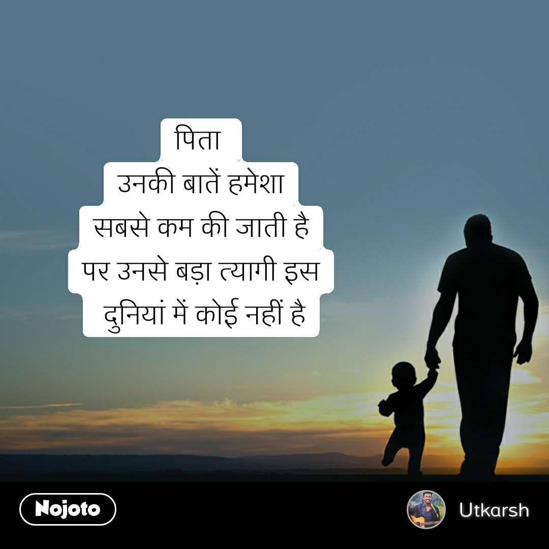 पिता  उनकी बातें हमेशा सबसे कम की जाती है पर उनसे बड़ा त्यागी इस  दुनियां में कोई नहीं है