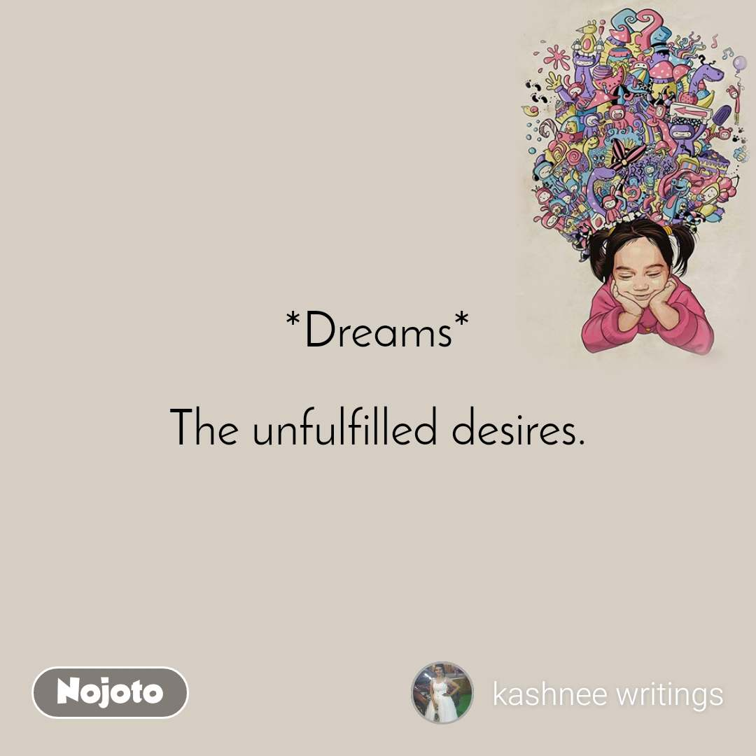 *Dreams*  The unfulfilled desires.