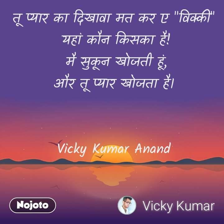 """तू प्यार का दिखावा मत कर ए """"विक्की""""  यहां कौन किसका है!  मै सुकून खोजती हूं, और तू प्यार खोजता है।   Vicky Kumar Anand"""
