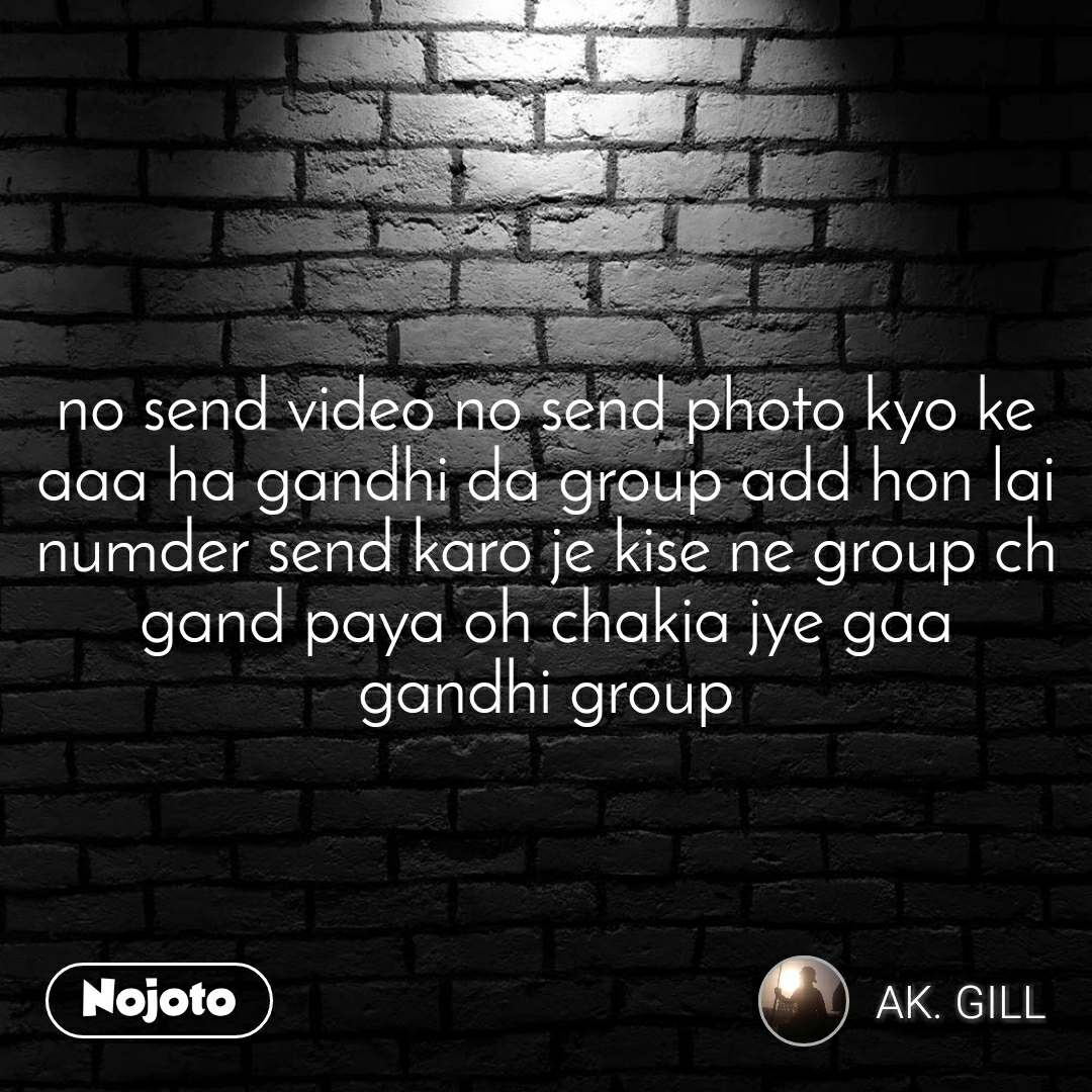 no send video no send photo kyo ke aaa ha gandhi da group add hon lai numder send karo je kise ne group ch gand paya oh chakia jye gaa gandhi group