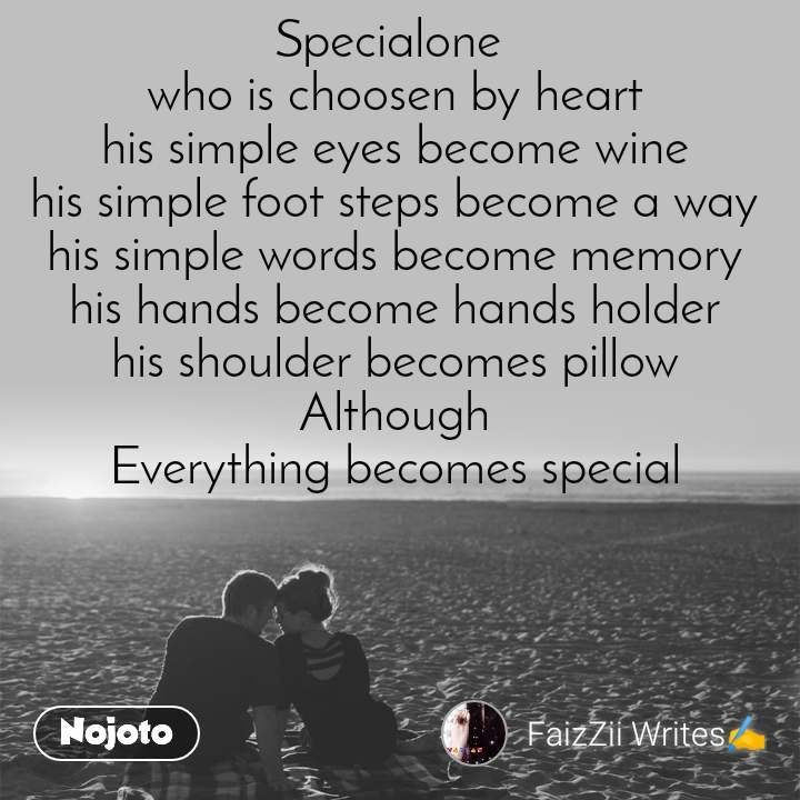 Specialone  who is choosen by heart his simple eyes become wine his simple foot steps become a way his simple words become memory his hands become hands holder his shoulder becomes pillow Although Everything becomes special