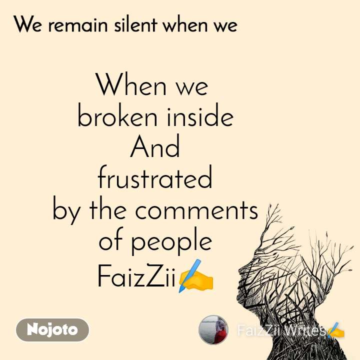 We remain silent when we  When we  broken inside And frustrated by the comments of people FaizZii✍️