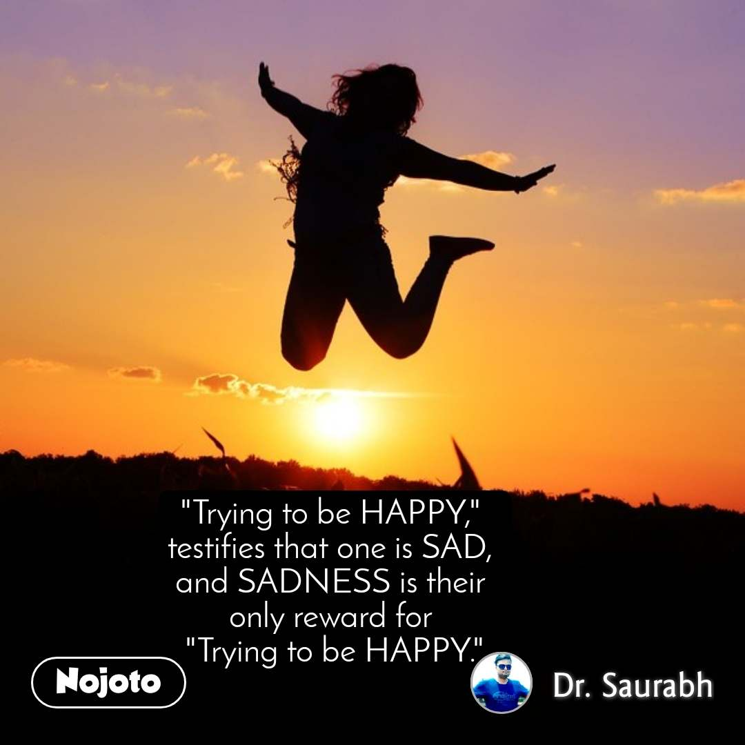 """Trying to be HAPPY,""  testifies that one is SAD,  and SADNESS is their  only reward for  ""Trying to be HAPPY."""