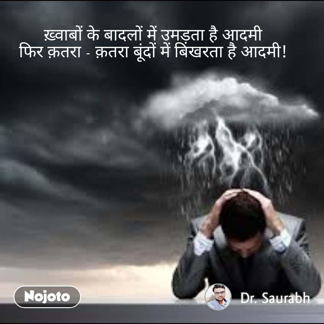 ख़�वाबों के बादलों में उमड़ता है आदमी फिर क़तरा - क़तरा बूंदों में बिखरता है आदमी!