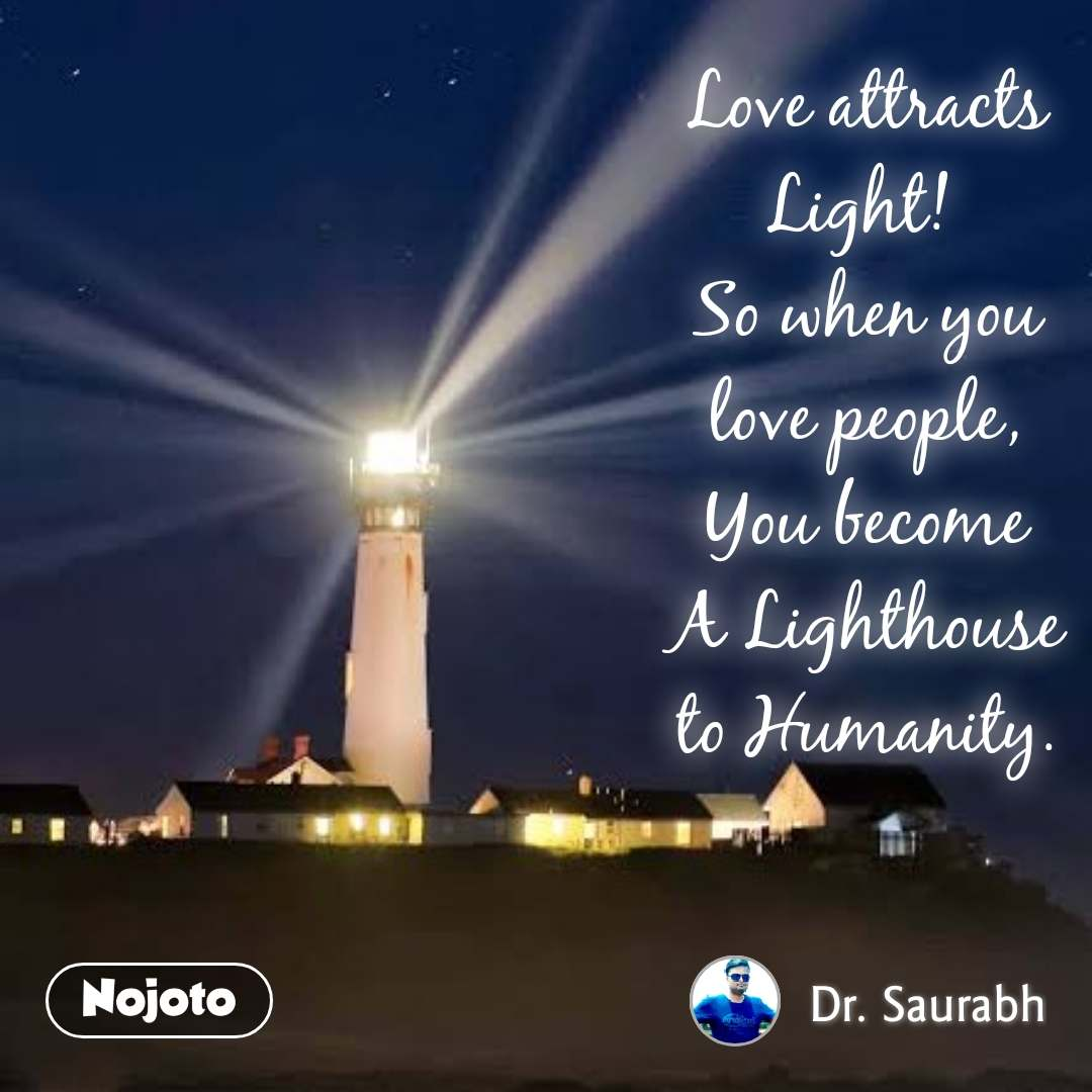 Love attracts Light!  So when you love people,  You become  A Lighthouse to Humanity.