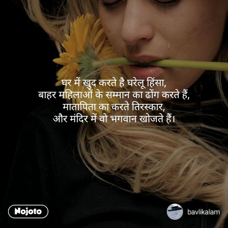 घर में खुद करते है घरेलू हिंसा, बाहर महिलाओं के सम्मान का ढोंग करते हैं, मातापिता का करते तिरस्कार, और मंदिर में वो भगवान खोजते हैं।