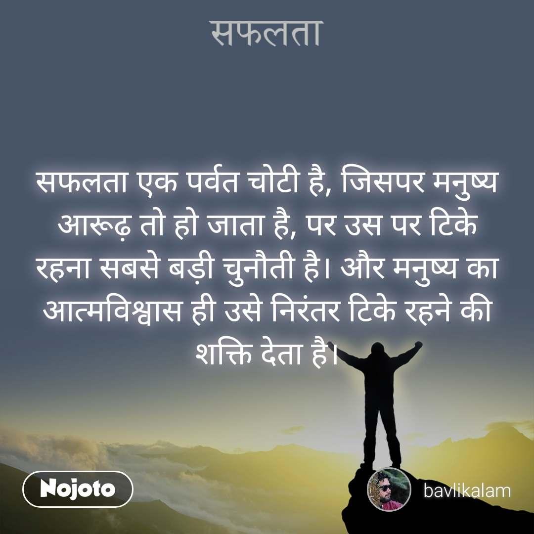सफलता सफलता एक पर्वत चोटी है, जिसपर मनुष्य आरूढ़ तो हो जाता है, पर उस पर टिके रहना सबसे बड़ी चुनौती है। और मनुष्य का आत्मविश्वास ही उसे निरंतर टिके रहने की शक्ति देता है।