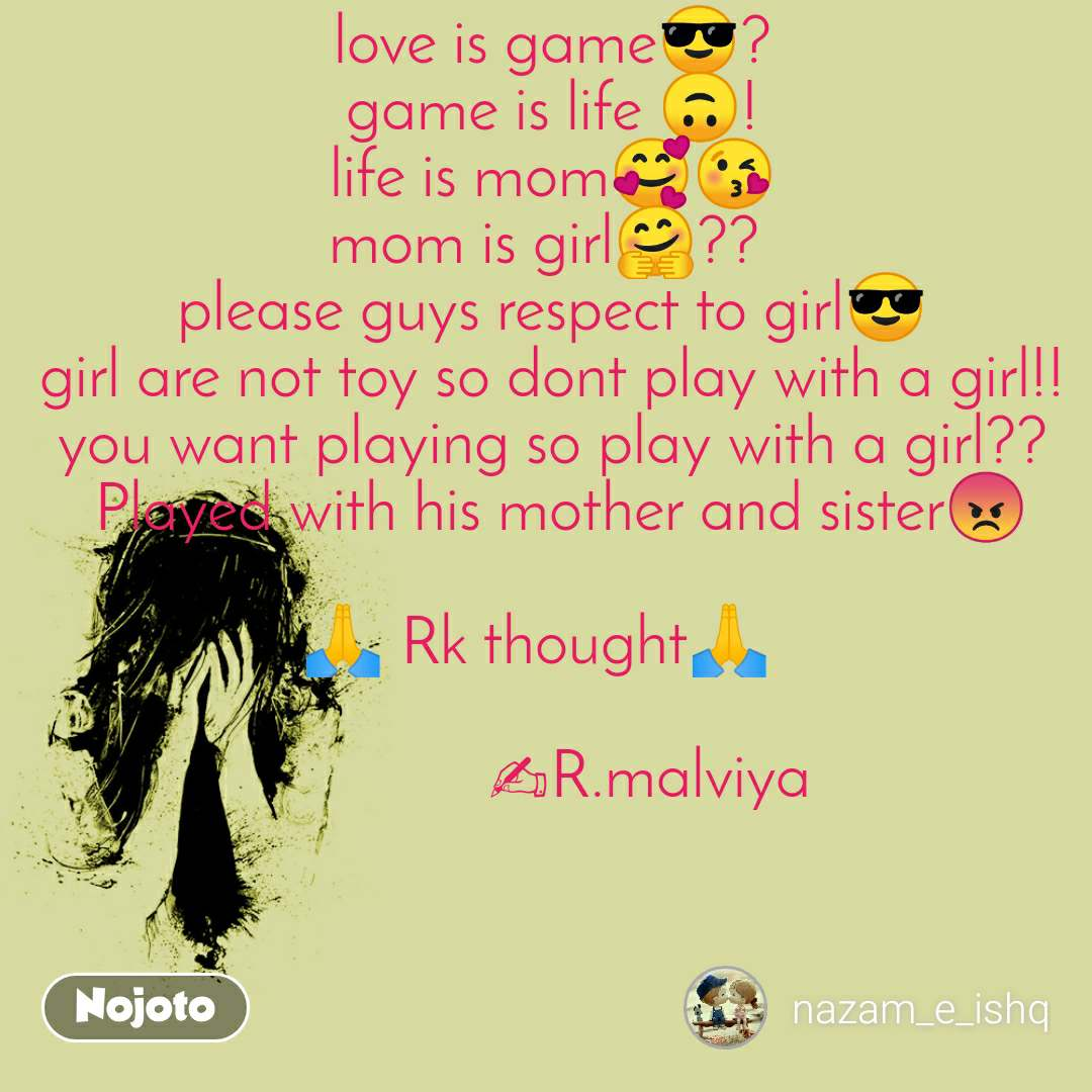 love is game😎? game is life 🙃! life is mom🥰😘 mom is girl🤗??  please guys respect to girl😎 girl are not toy so dont play with a girl!! you want playing so play with a girl??  Played with his mother and sister😡  🙏 Rk thought🙏                ✍R.malviya