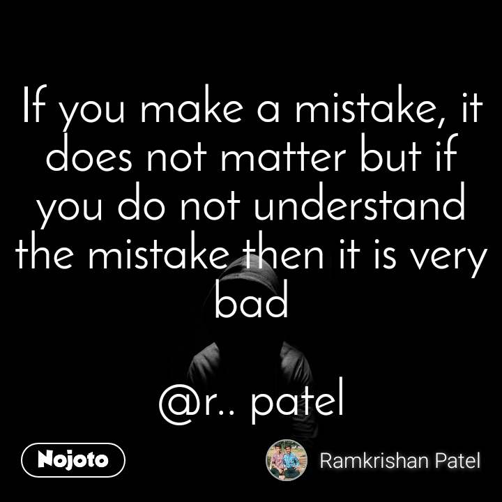 If you make a mistake, it does not matter but if you do not understand the mistake then it is very bad  @r.. patel