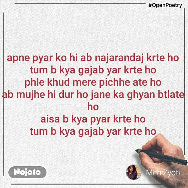 #OpenPoetry apne pyar ko hi ab najarandaj krte ho tum b kya gajab yar krte ho phle khud mere pichhe ate ho ab mujhe hi dur ho jane ka ghyan btlate ho aisa b kya pyar krte ho tum b kya gajab yar krte ho