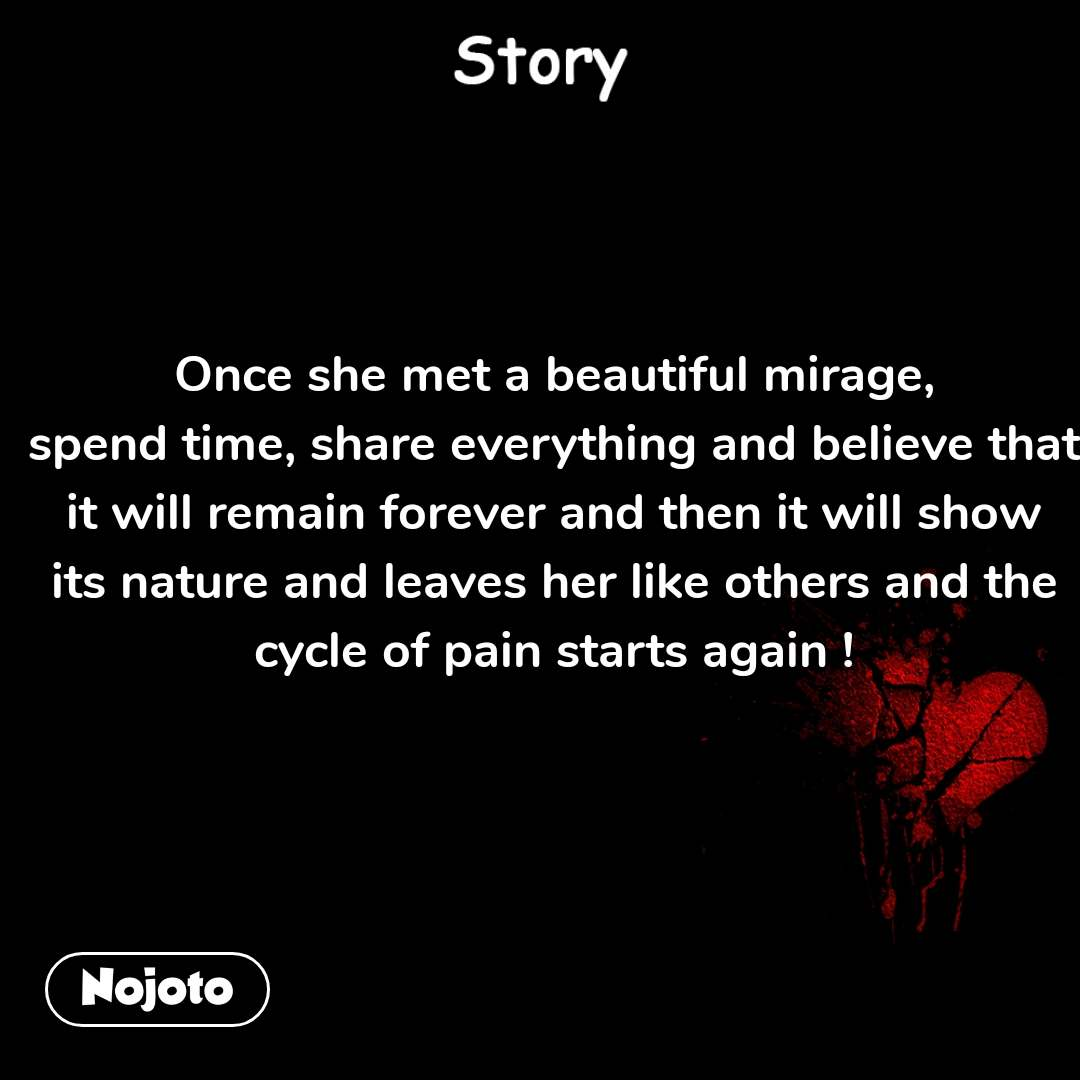 Story Once she met a beautiful mirage, spend time, share everything and believe that it will remain forever and then it will show its nature and leaves her like others and the cycle of pain starts again !