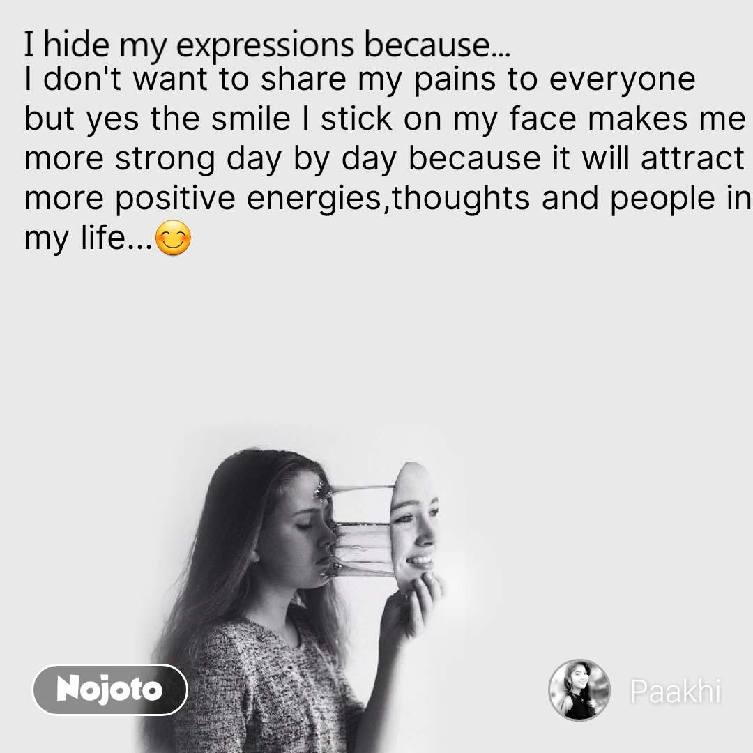 I hide my expression because I don't want to share my pains to everyone but yes the smile I stick on my face makes me more strong day by day because it will attract more positive energies,thoughts and people in my life...😊