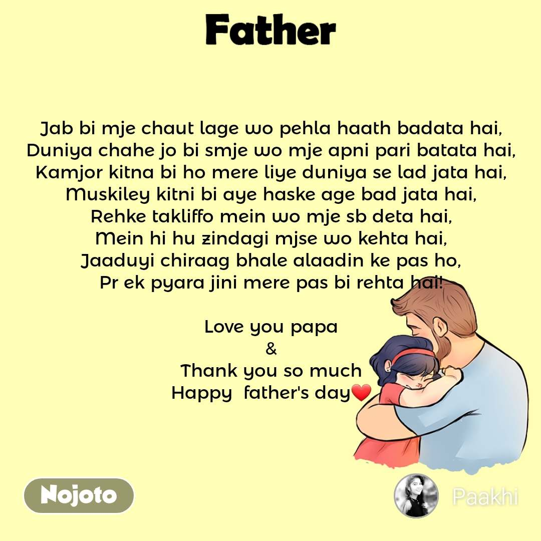Father Jab bi mje chaut lage wo pehla haath badata hai, Duniya chahe jo bi smje wo mje apni pari batata hai, Kamjor kitna bi ho mere liye duniya se lad jata hai, Muskiley kitni bi aye haske age bad jata hai, Rehke takliffo mein wo mje sb deta hai, Mein hi hu zindagi mjse wo kehta hai, Jaaduyi chiraag bhale alaadin ke pas ho, Pr ek pyara jini mere pas bi rehta hai!  Love you papa & Thank you so much Happy  father's day❤