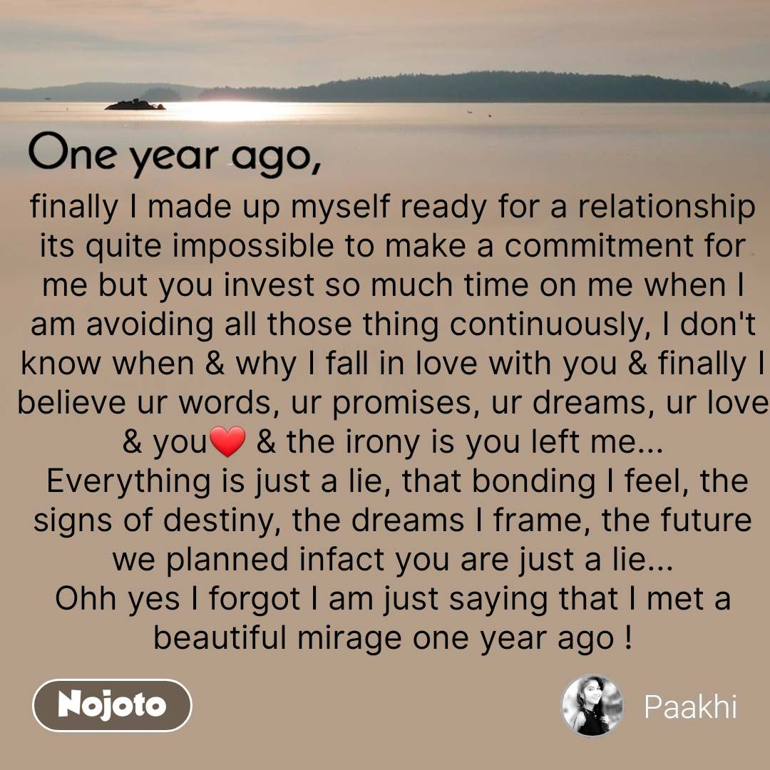 One year ago finally I made up myself ready for a relationship its quite impossible to make a commitment for me but you invest so much time on me when I am avoiding all those thing continuously, I don't know when & why I fall in love with you & finally I believe ur words, ur promises, ur dreams, ur love & you❤ & the irony is you left me...  Everything is just a lie, that bonding I feel, the signs of destiny, the dreams I frame, the future we planned infact you are just a lie... Ohh yes I forgot I am just saying that I met a beautiful mirage one year ago !