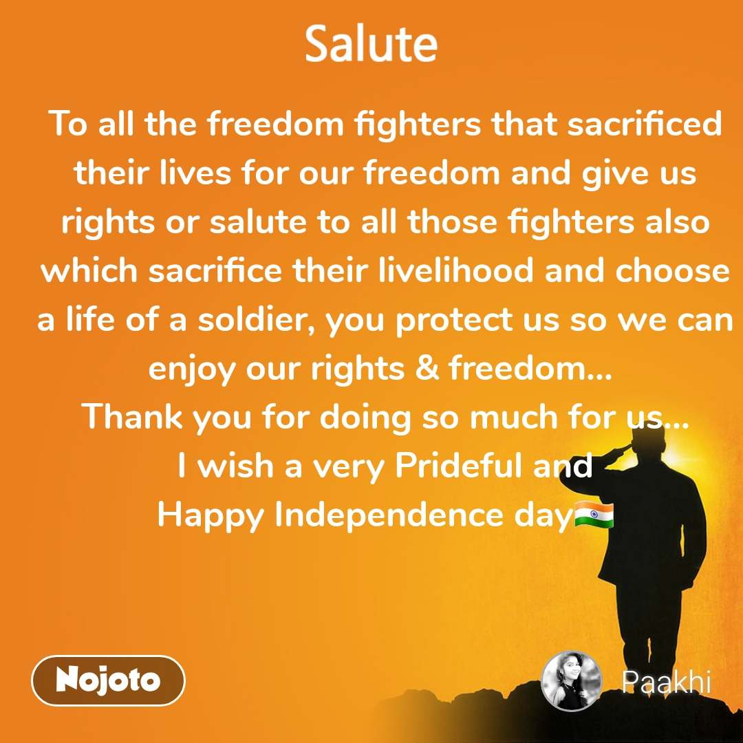 To all the freedom fighters that sacrificed their lives for our freedom and give us rights or salute to all those fighters also which sacrifice their livelihood and choose a life of a soldier, you protect us so we can enjoy our rights & freedom...  Thank you for doing so much for us...  I wish a very Prideful and  Happy Independence day🇮🇳