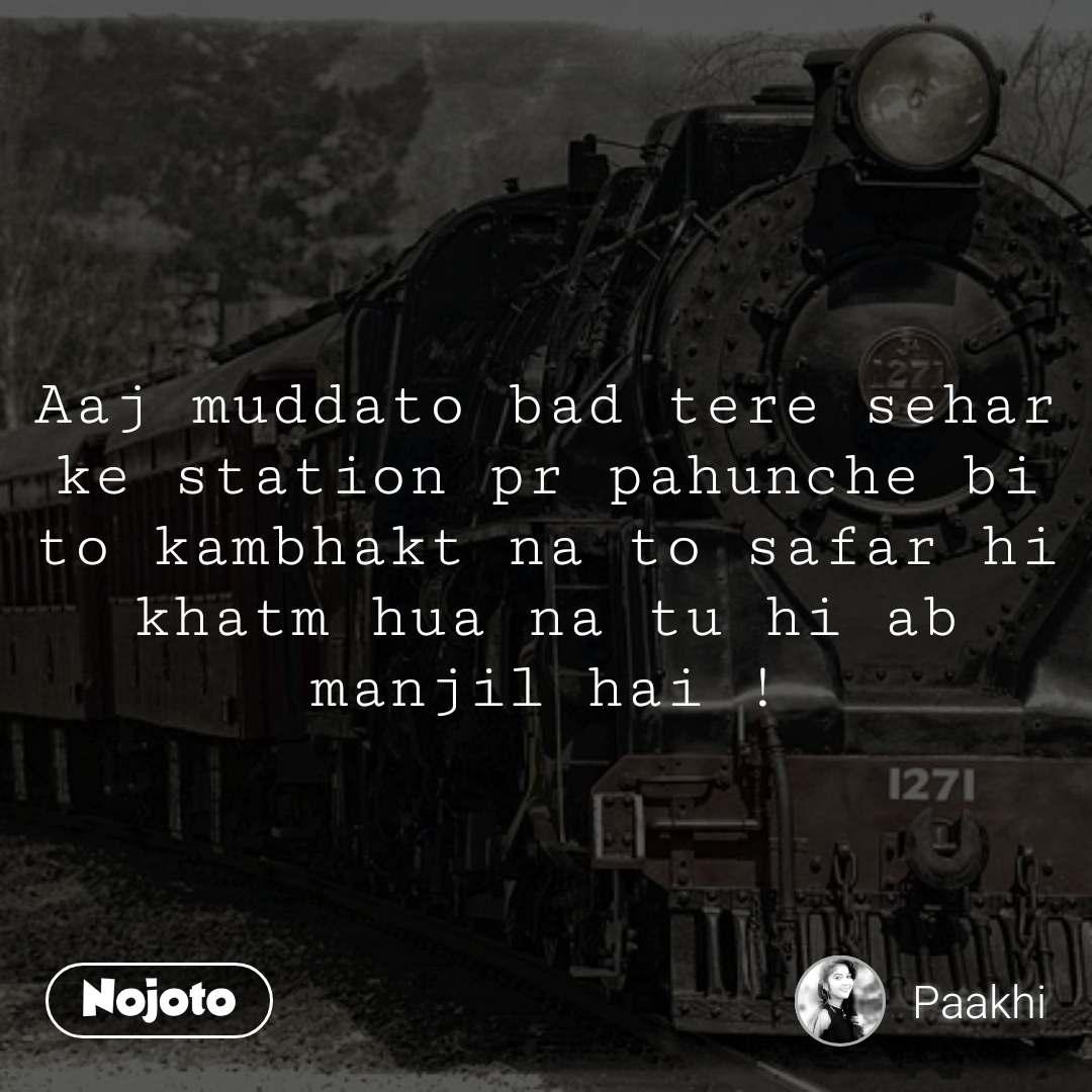 #OpenPoetry Aaj muddato bad tere sehar ke station pr pahunche bi to kambhakt na to safar hi khatm hua na tu hi ab manjil hai !