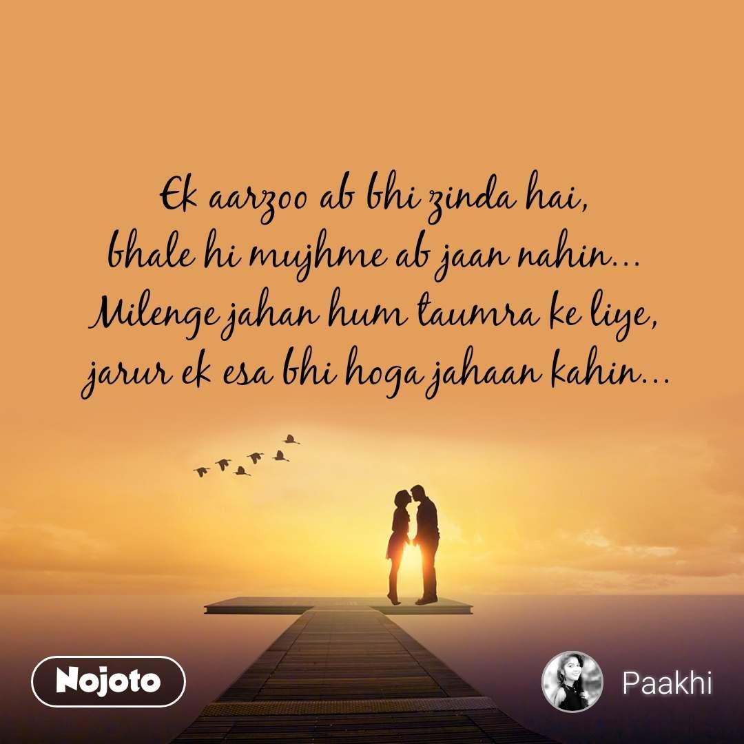 Ek aarzoo ab bhi zinda hai, bhale hi mujhme ab jaan nahin... Milenge jahan hum taumra ke liye,  jarur ek esa bhi hoga jahaan kahin...